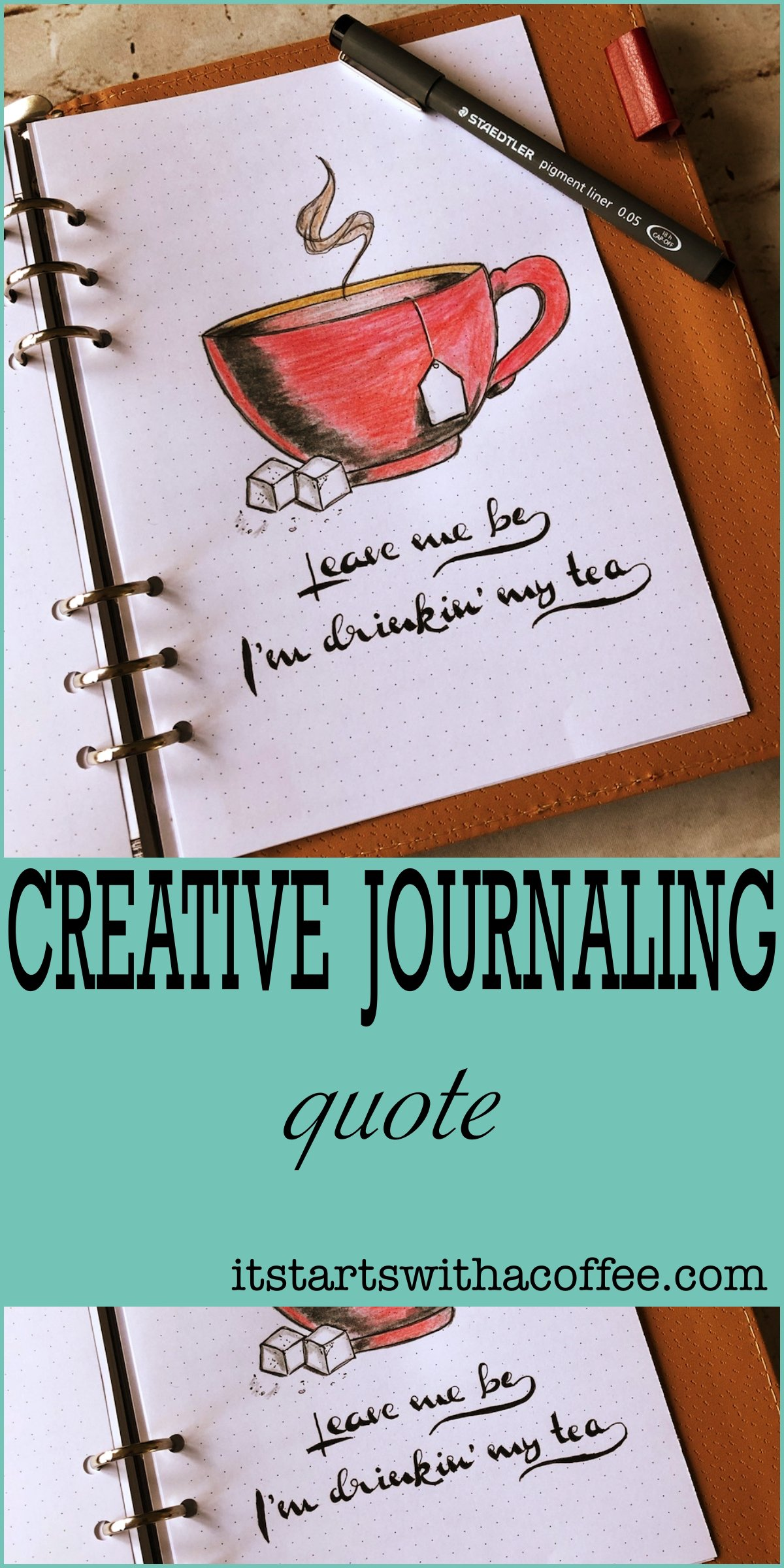 Creative journaling - Quote #3 - Leave me be I'm drinkin' my tea - itstartswithacoffee.com #creativejournaling #quote #tea #journaling
